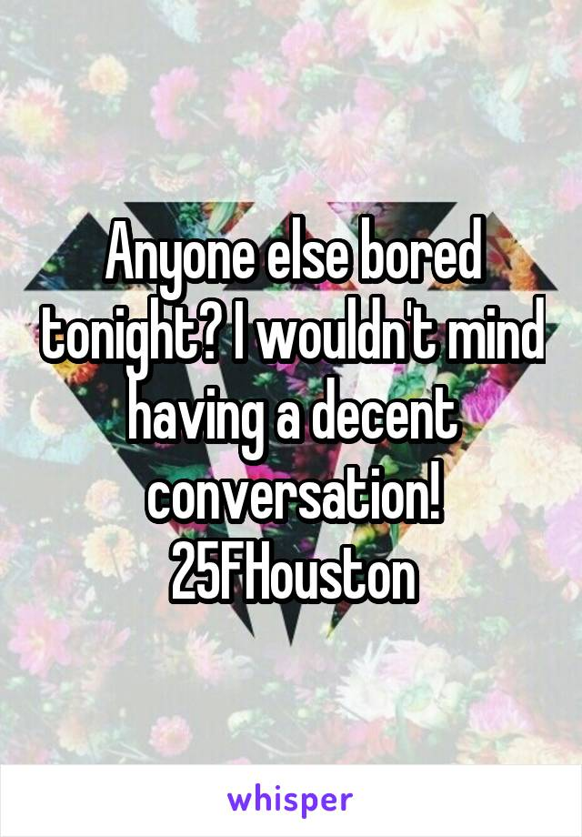 Anyone else bored tonight? I wouldn't mind having a decent conversation! 25FHouston