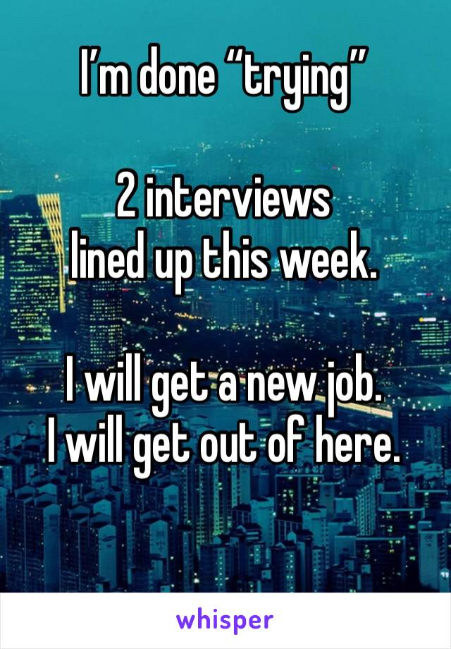 "I'm done ""trying""  2 interviews  lined up this week.   I will get a new job.  I will get out of here."
