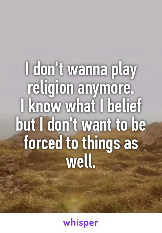 I don't wanna play religion anymore. I know what I belief but I don't want to be forced to things as well.