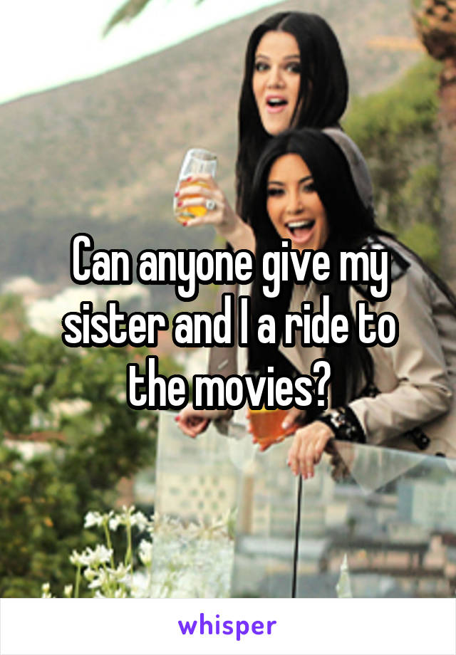 Can anyone give my sister and I a ride to the movies?