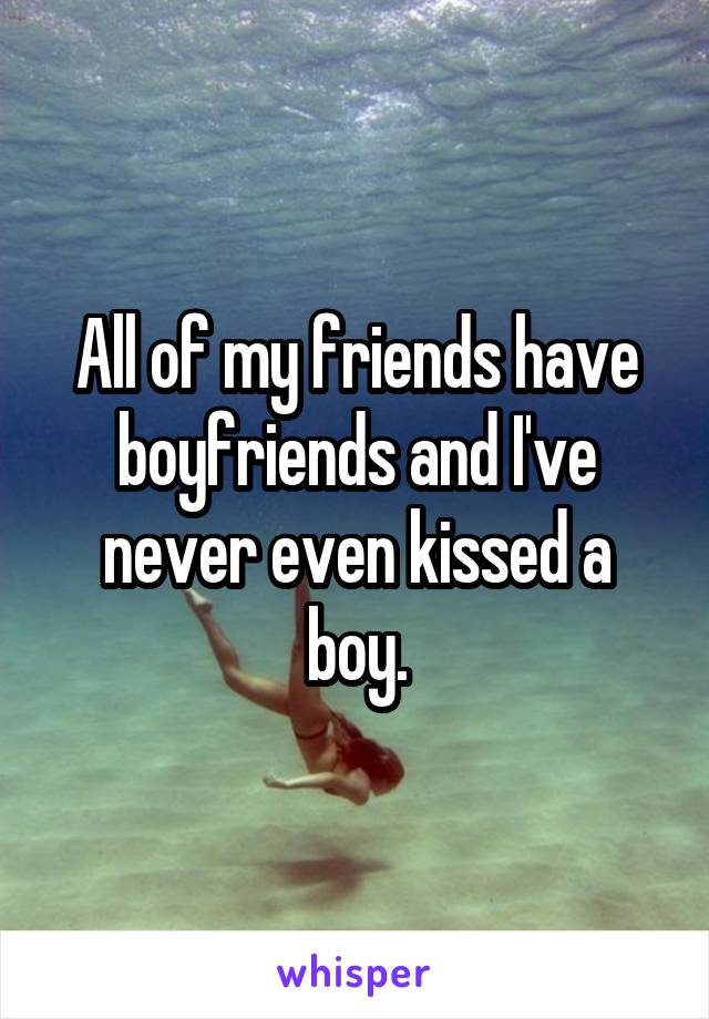 All of my friends have boyfriends and I've never even kissed a boy.