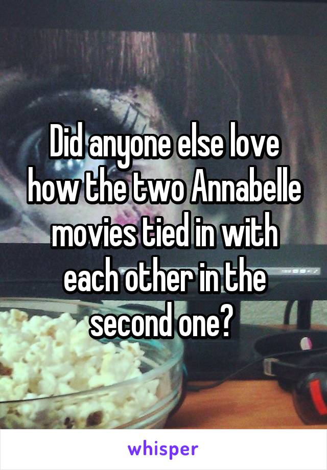 Did anyone else love how the two Annabelle movies tied in with each other in the second one?