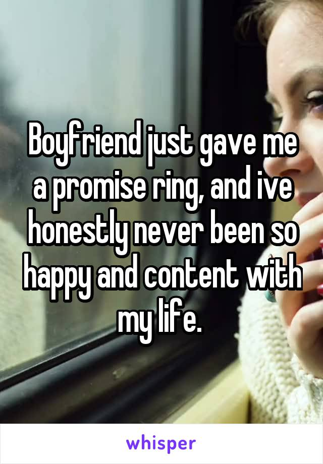Boyfriend just gave me a promise ring, and ive honestly never been so happy and content with my life.