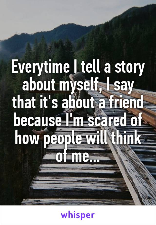 Everytime I tell a story about myself, I say that it's about a friend because I'm scared of how people will think of me...
