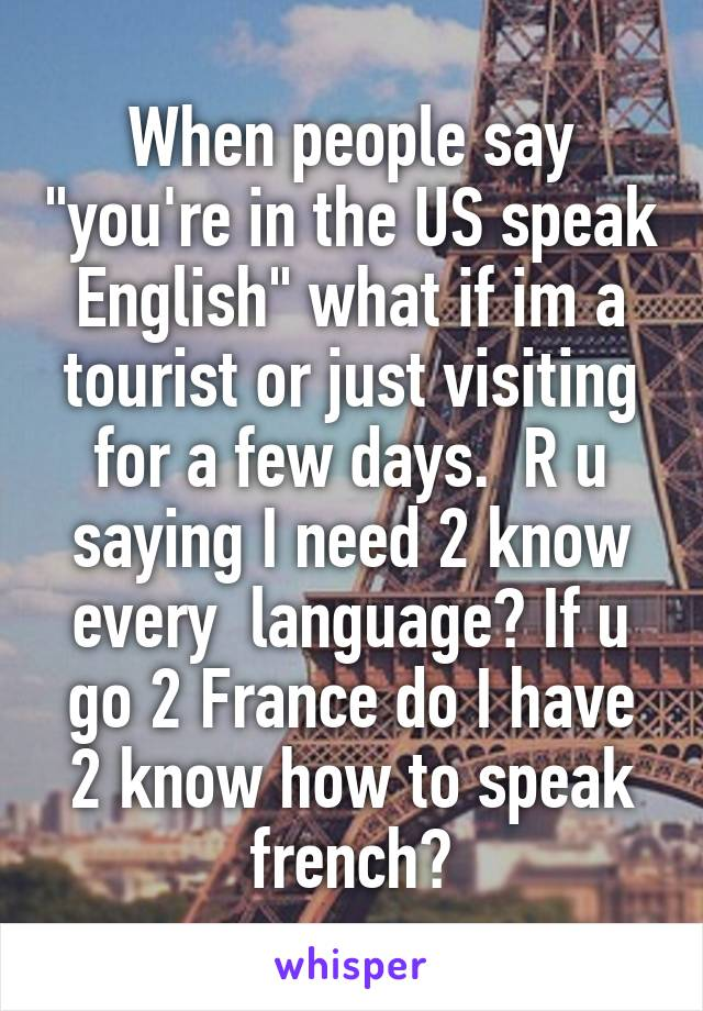 """When people say """"you're in the US speak English"""" what if im a tourist or just visiting for a few days.  R u saying I need 2 know every  language? If u go 2 France do I have 2 know how to speak french?"""