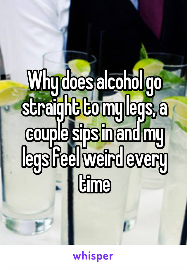Why does alcohol go straight to my legs, a couple sips in and my legs feel weird every time