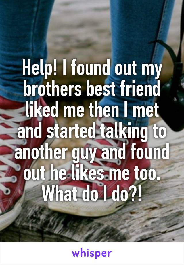 Help! I found out my brothers best friend liked me then I met and started talking to another guy and found out he likes me too. What do I do?!