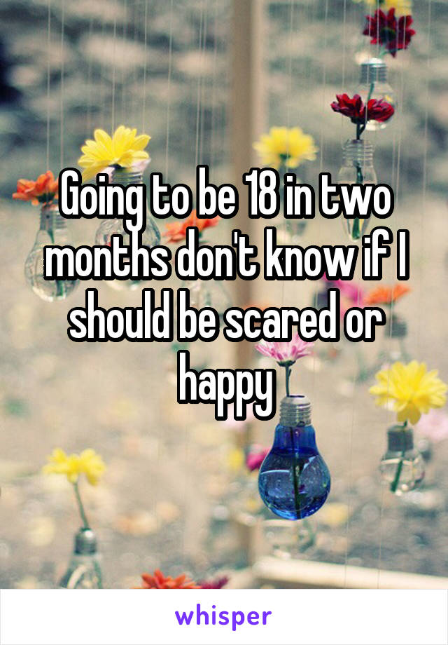 Going to be 18 in two months don't know if I should be scared or happy