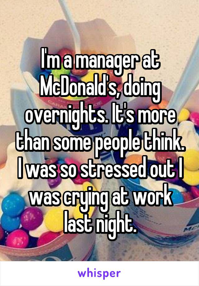 I'm a manager at McDonald's, doing overnights. It's more than some people think. I was so stressed out I was crying at work last night.