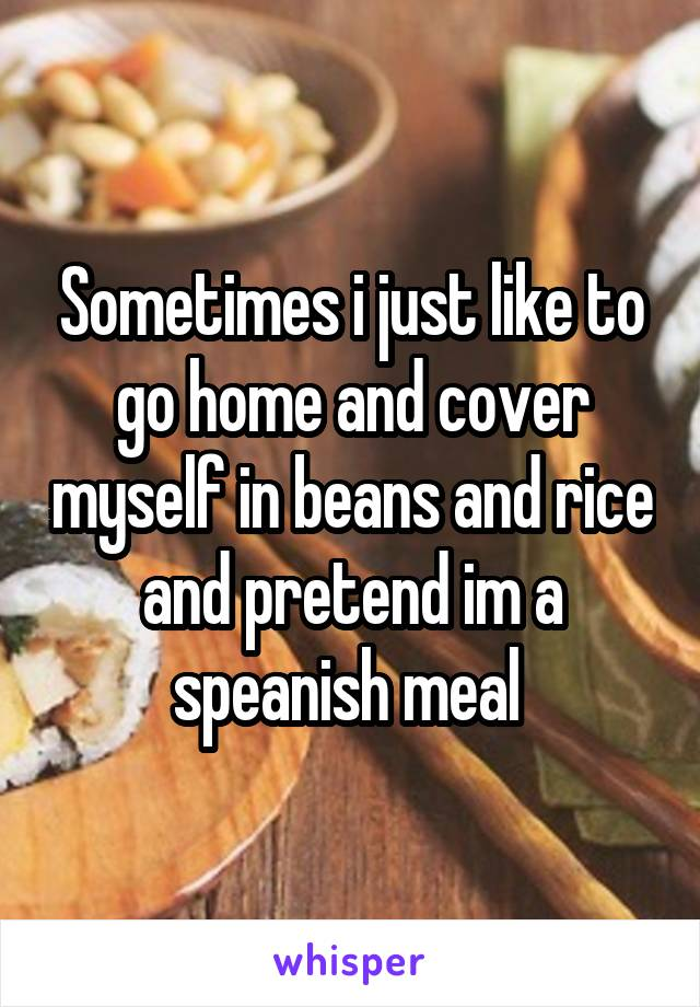 Sometimes i just like to go home and cover myself in beans and rice and pretend im a speanish meal