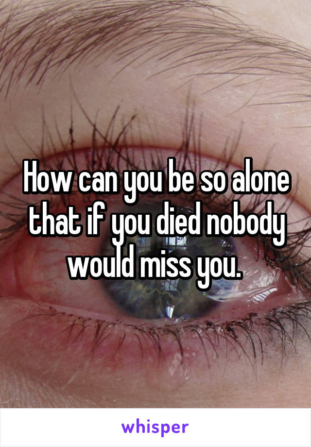 How can you be so alone that if you died nobody would miss you.