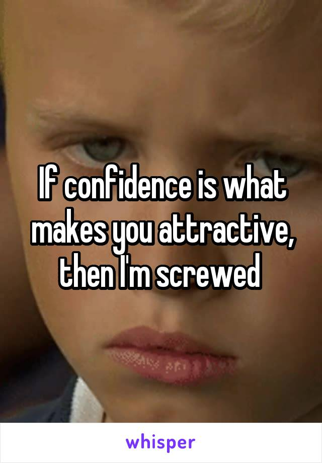 If confidence is what makes you attractive, then I'm screwed