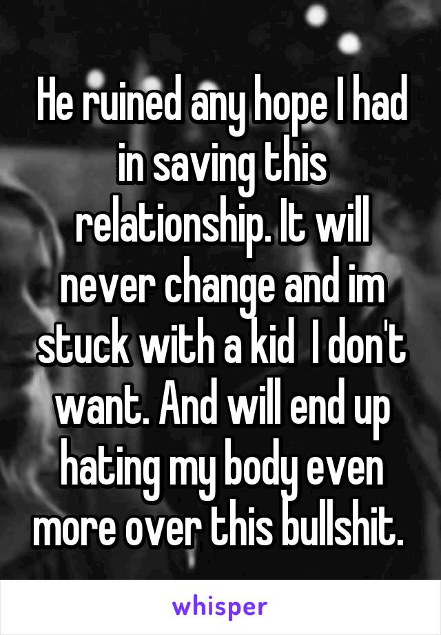 He ruined any hope I had in saving this relationship. It will never change and im stuck with a kid  I don't want. And will end up hating my body even more over this bullshit.