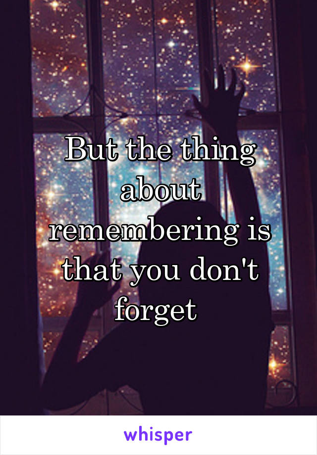 But the thing about remembering is that you don't forget