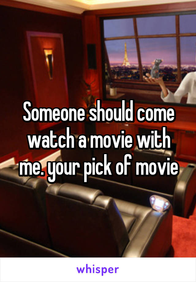 Someone should come watch a movie with me. your pick of movie
