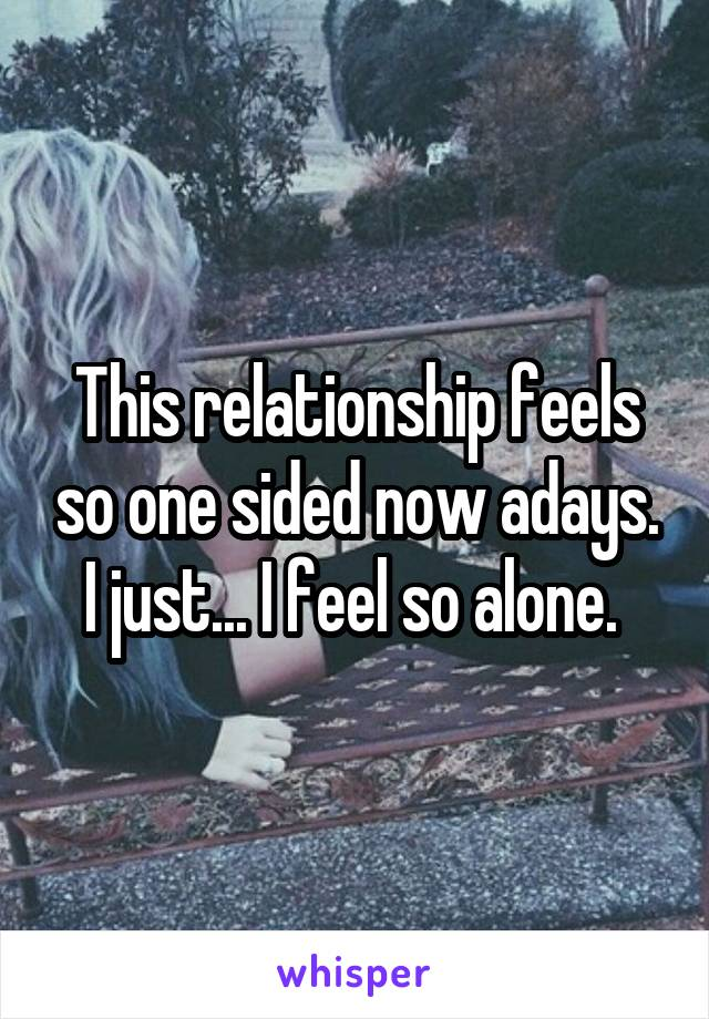 This relationship feels so one sided now adays. I just... I feel so alone.