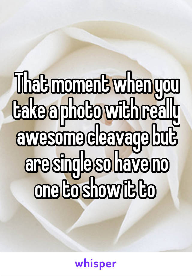 That moment when you take a photo with really awesome cleavage but are single so have no one to show it to