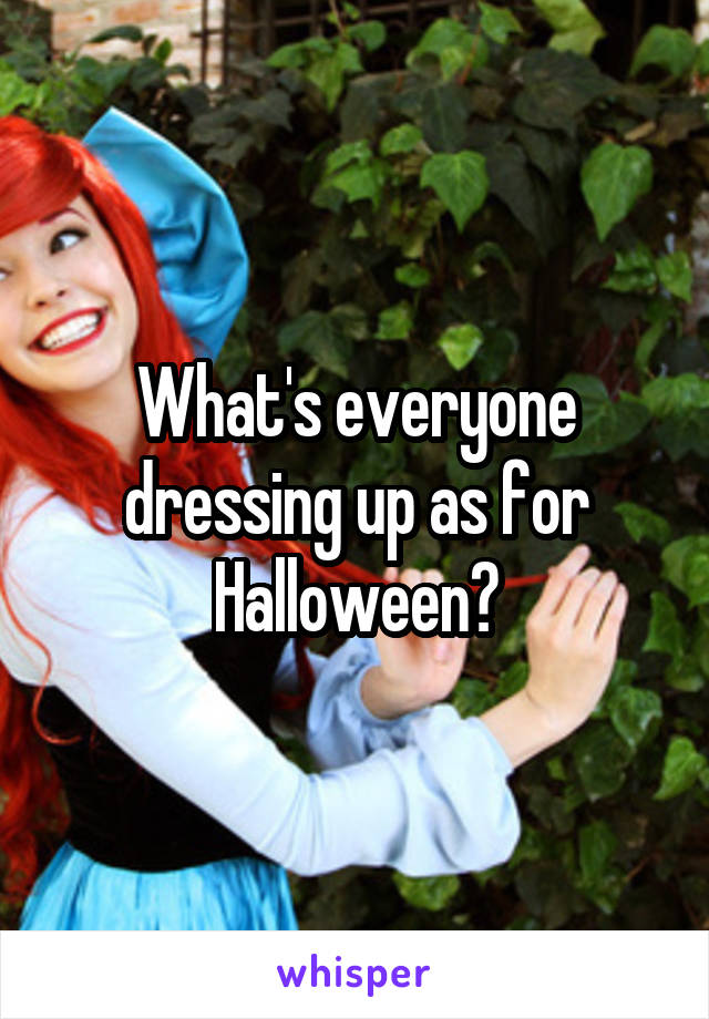 What's everyone dressing up as for Halloween?