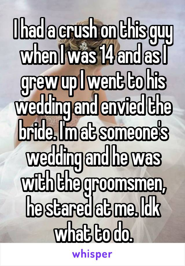 I had a crush on this guy when I was 14 and as I grew up I went to his wedding and envied the bride. I'm at someone's wedding and he was with the groomsmen, he stared at me. Idk what to do.
