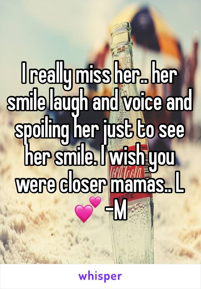 I really miss her.. her smile laugh and voice and spoiling her just to see her smile. I wish you were closer mamas.. L 💕 -M