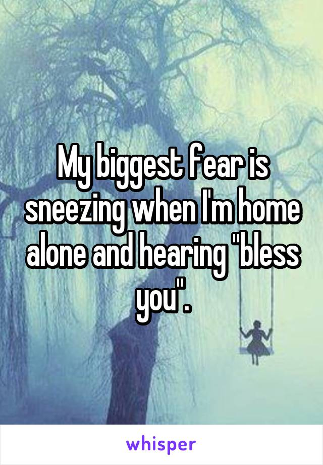 """My biggest fear is sneezing when I'm home alone and hearing """"bless you""""."""