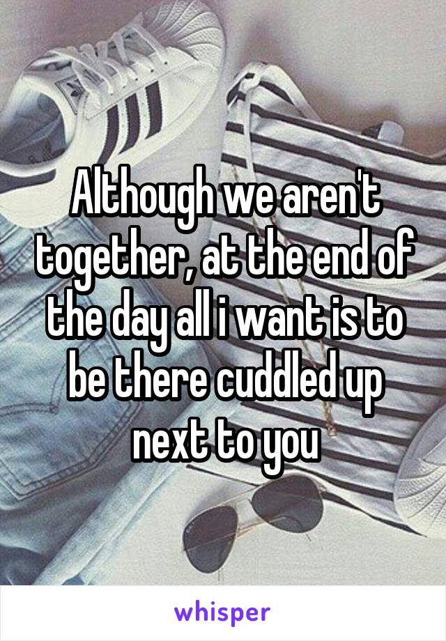 Although we aren't together, at the end of the day all i want is to be there cuddled up next to you