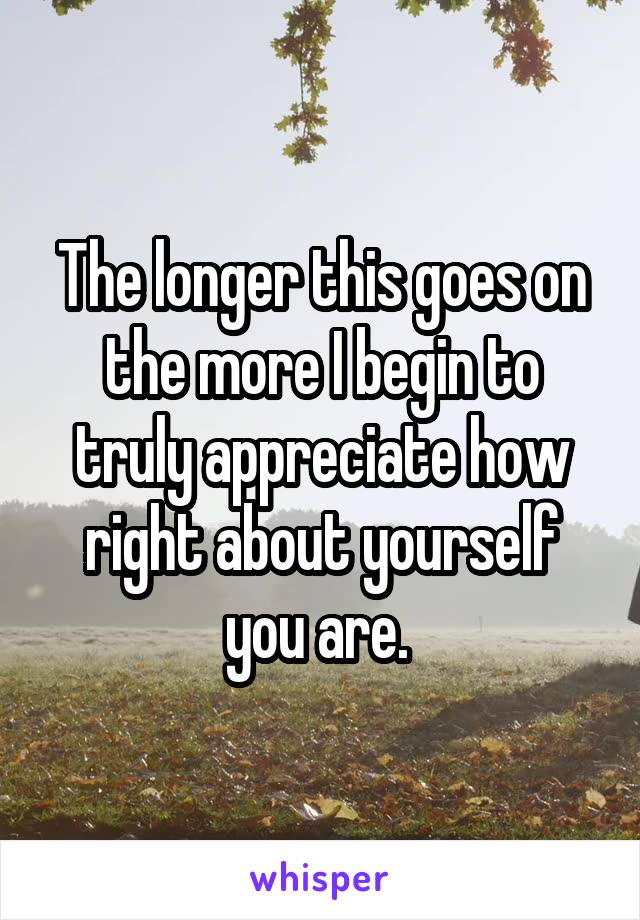 The longer this goes on the more I begin to truly appreciate how right about yourself you are.