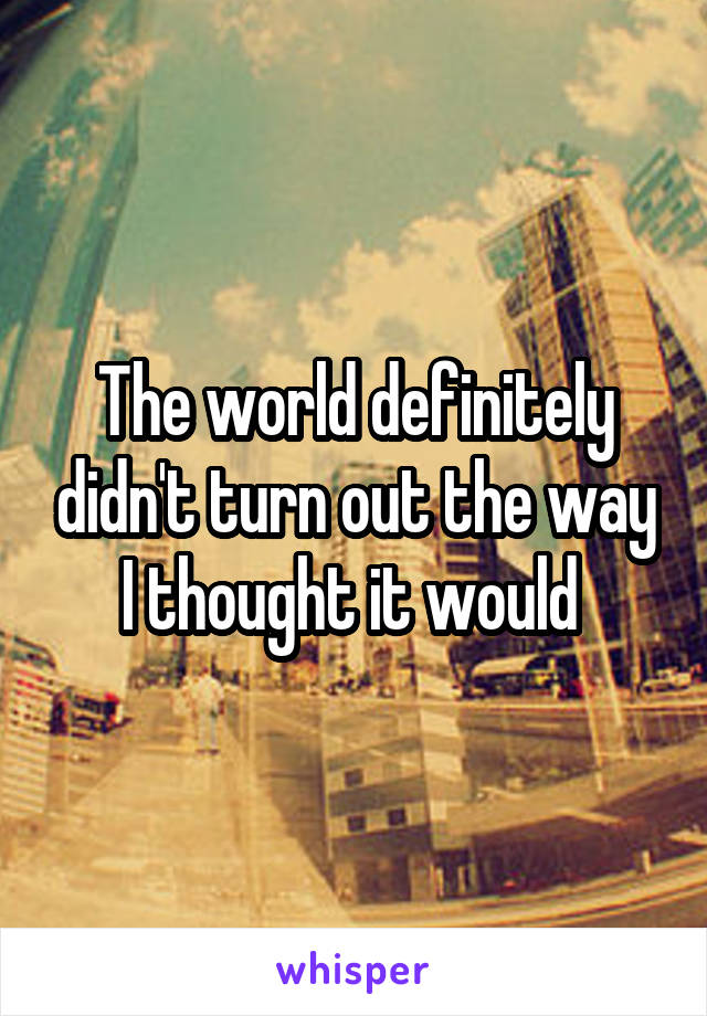 The world definitely didn't turn out the way I thought it would