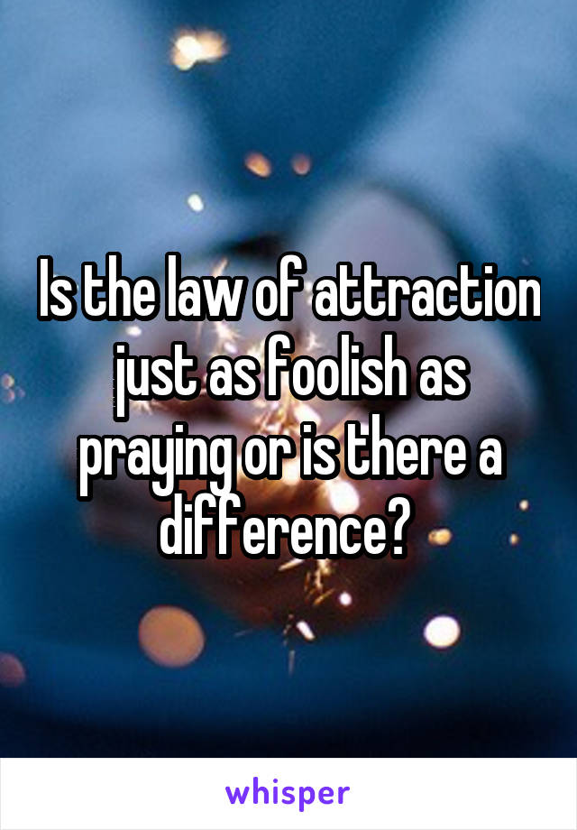 Is the law of attraction just as foolish as praying or is there a difference?