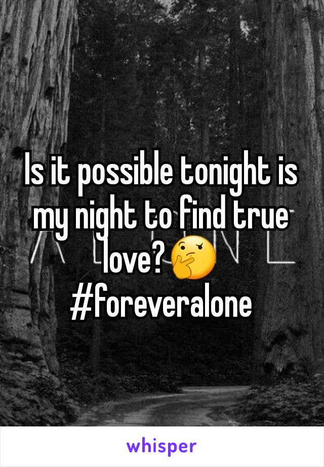 Is it possible tonight is my night to find true love?🤔 #foreveralone