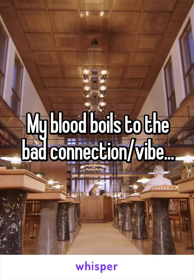 My blood boils to the bad connection/vibe...