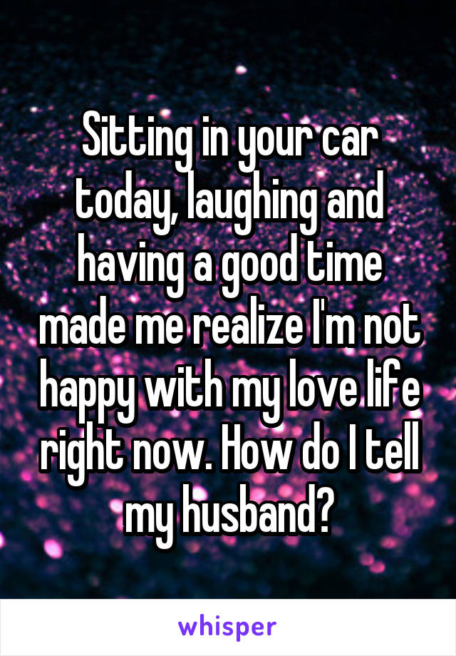 Sitting in your car today, laughing and having a good time made me realize I'm not happy with my love life right now. How do I tell my husband?