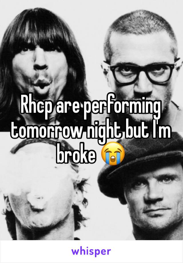 Rhcp are performing tomorrow night but I'm broke 😭