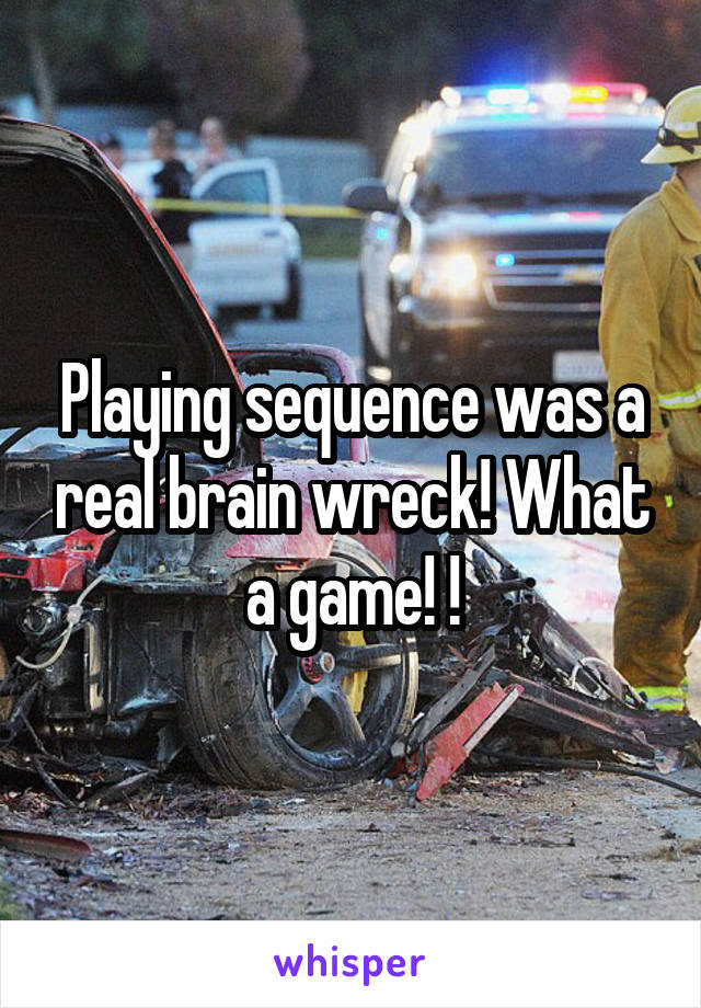 Playing sequence was a real brain wreck! What a game! !