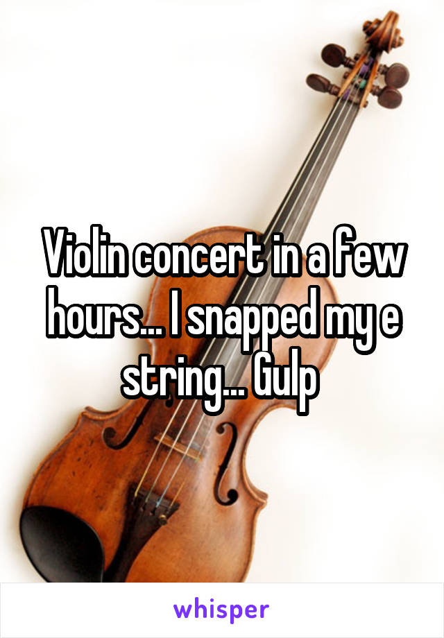 Violin concert in a few hours... I snapped my e string... Gulp