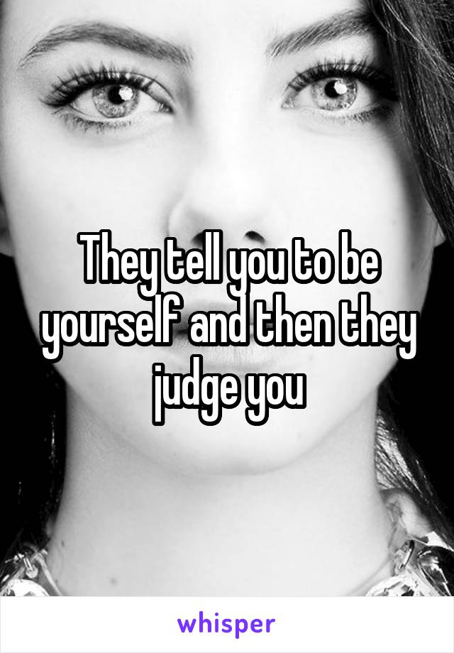They tell you to be yourself and then they judge you