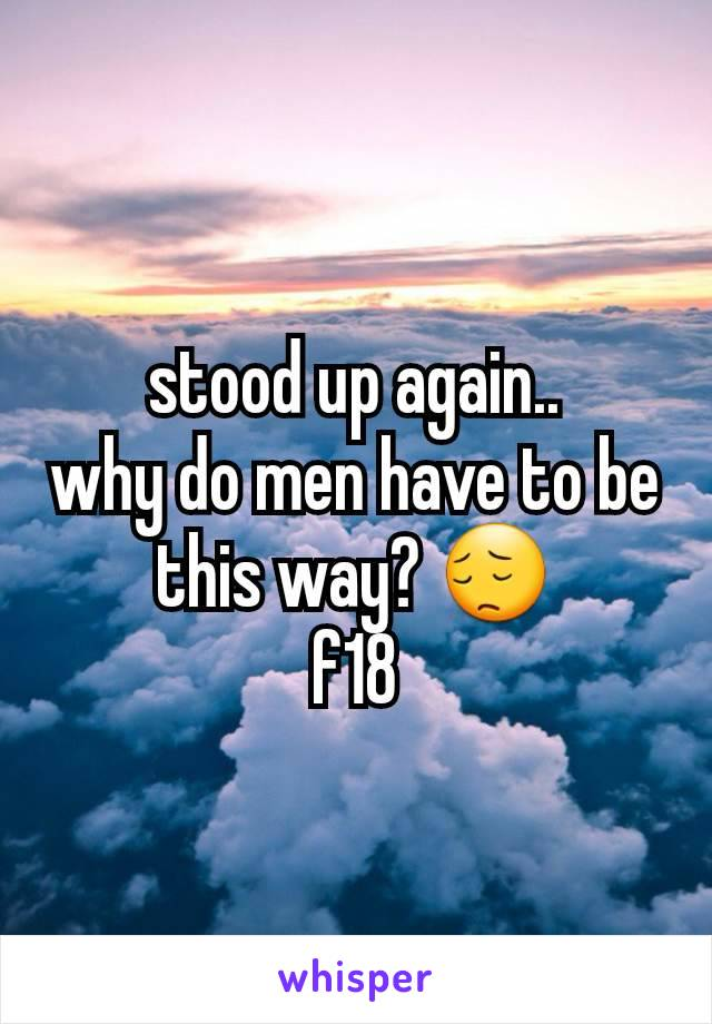 stood up again.. why do men have to be this way? 😔 f18