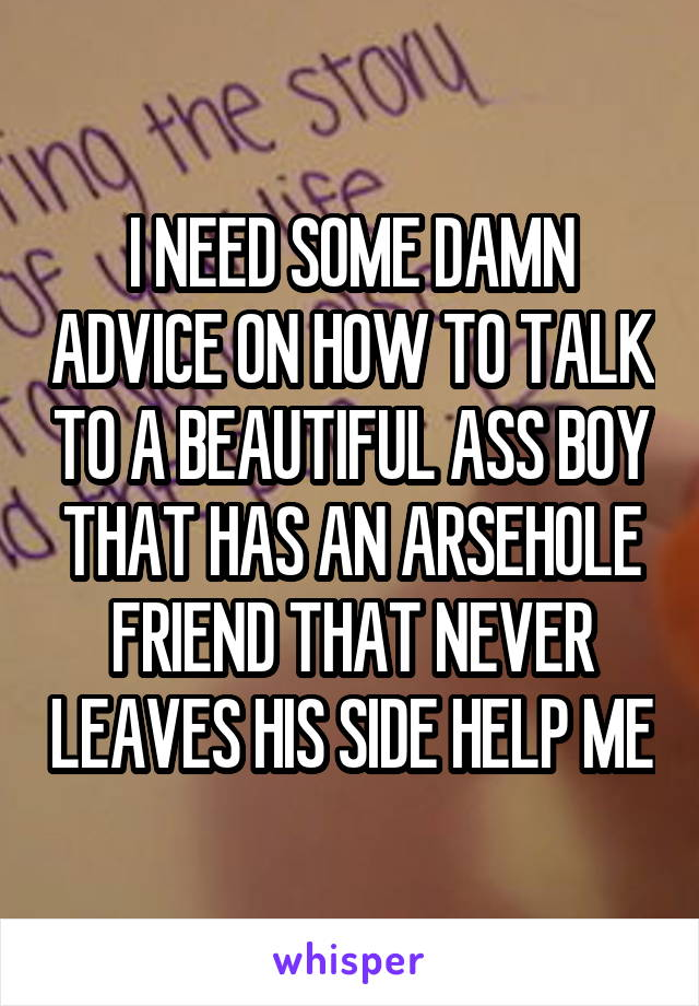 I NEED SOME DAMN ADVICE ON HOW TO TALK TO A BEAUTIFUL ASS BOY THAT HAS AN ARSEHOLE FRIEND THAT NEVER LEAVES HIS SIDE HELP ME