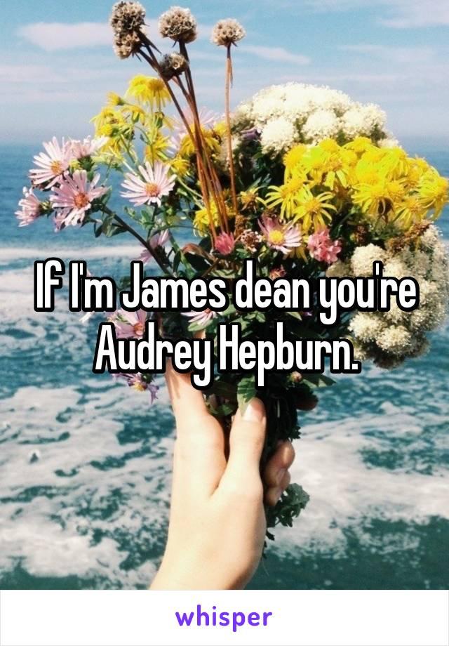 If I'm James dean you're Audrey Hepburn.