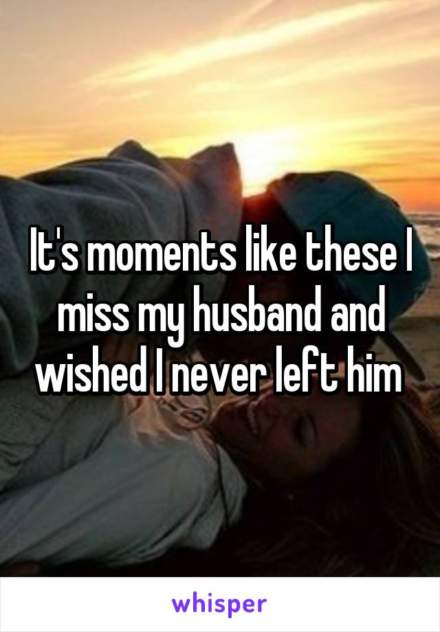 It's moments like these I miss my husband and wished I never left him