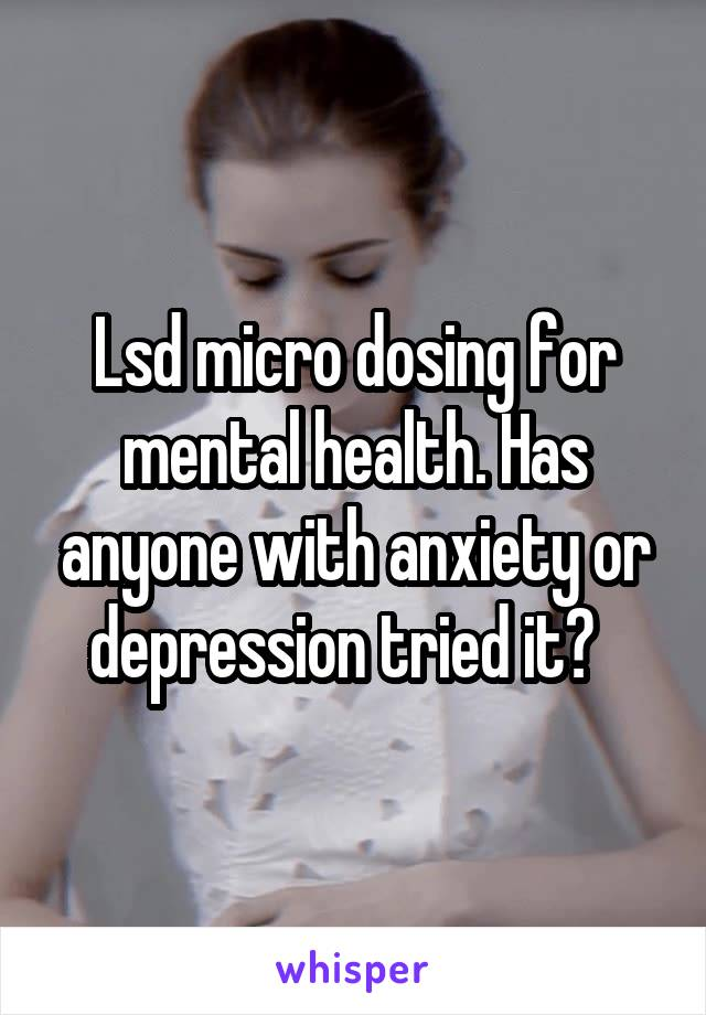 Lsd micro dosing for mental health. Has anyone with anxiety or depression tried it?