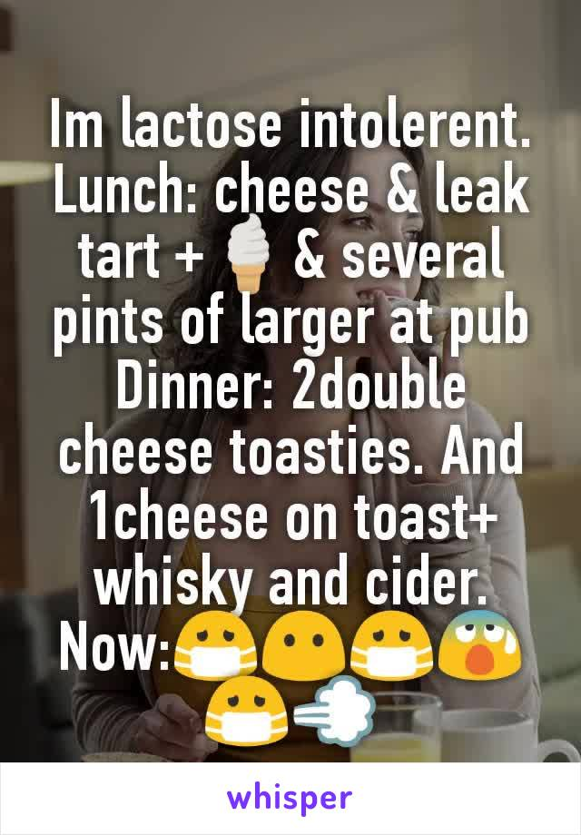 Im lactose intolerent. Lunch: cheese & leak tart +🍦& several pints of larger at pub Dinner: 2double cheese toasties. And 1cheese on toast+ whisky and cider. Now:😷😶😷😰😷💨