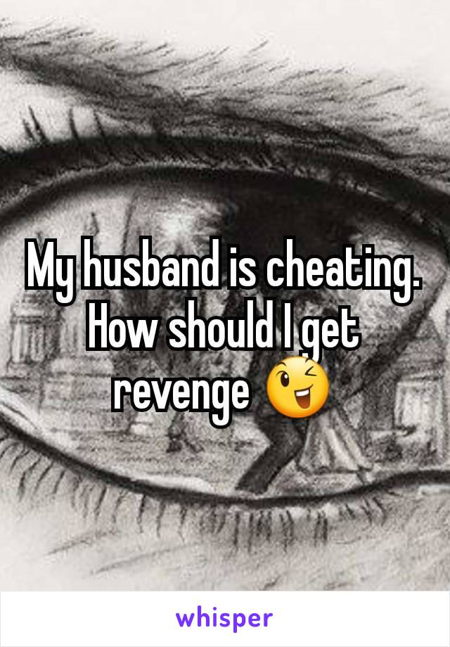 My husband is cheating. How should I get revenge 😉