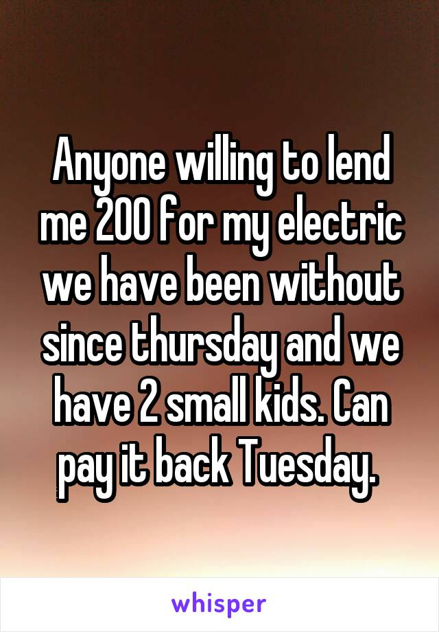 Anyone willing to lend me 200 for my electric we have been without since thursday and we have 2 small kids. Can pay it back Tuesday.
