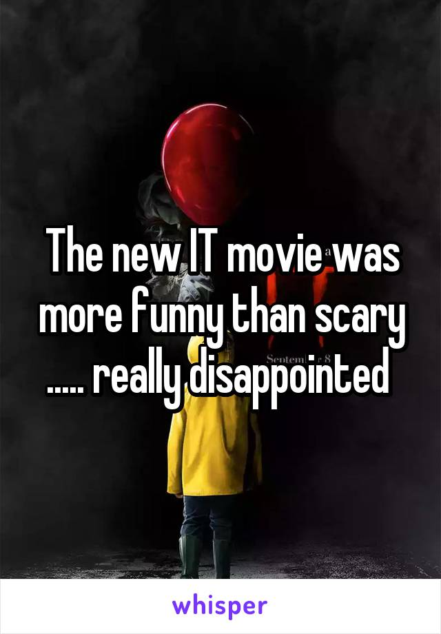 The new IT movie was more funny than scary ..... really disappointed