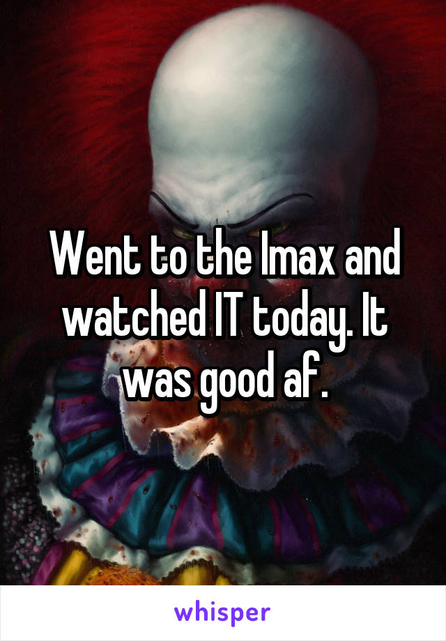 Went to the Imax and watched IT today. It was good af.