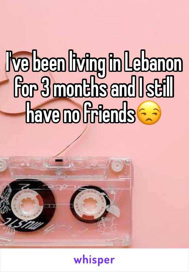 I've been living in Lebanon for 3 months and I still have no friends😒