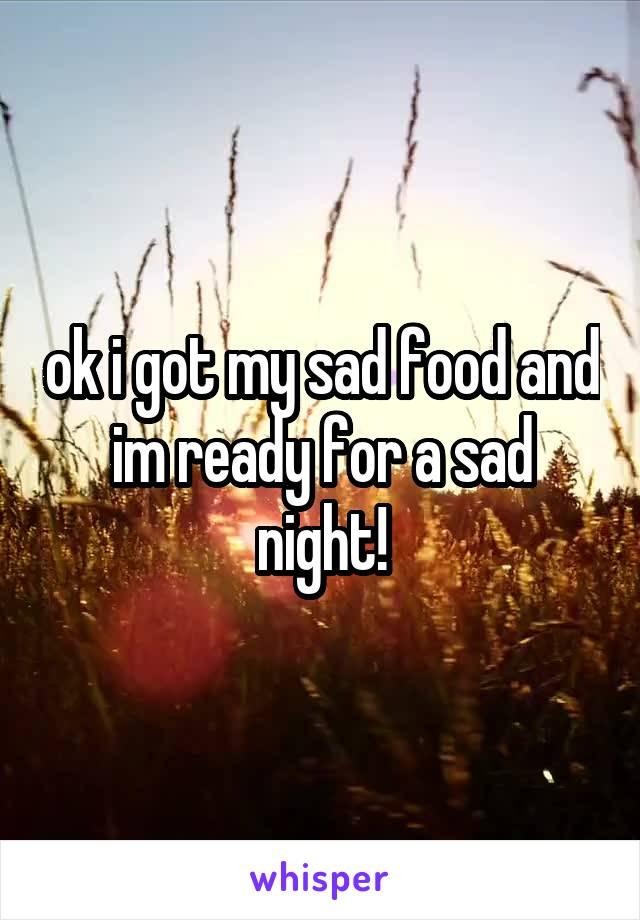 ok i got my sad food and im ready for a sad night!