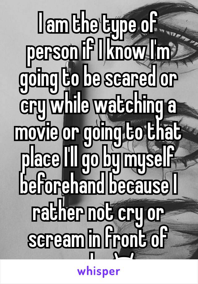 I am the type of person if I know I'm going to be scared or cry while watching a movie or going to that place I'll go by myself beforehand because I rather not cry or scream in front of people 😂