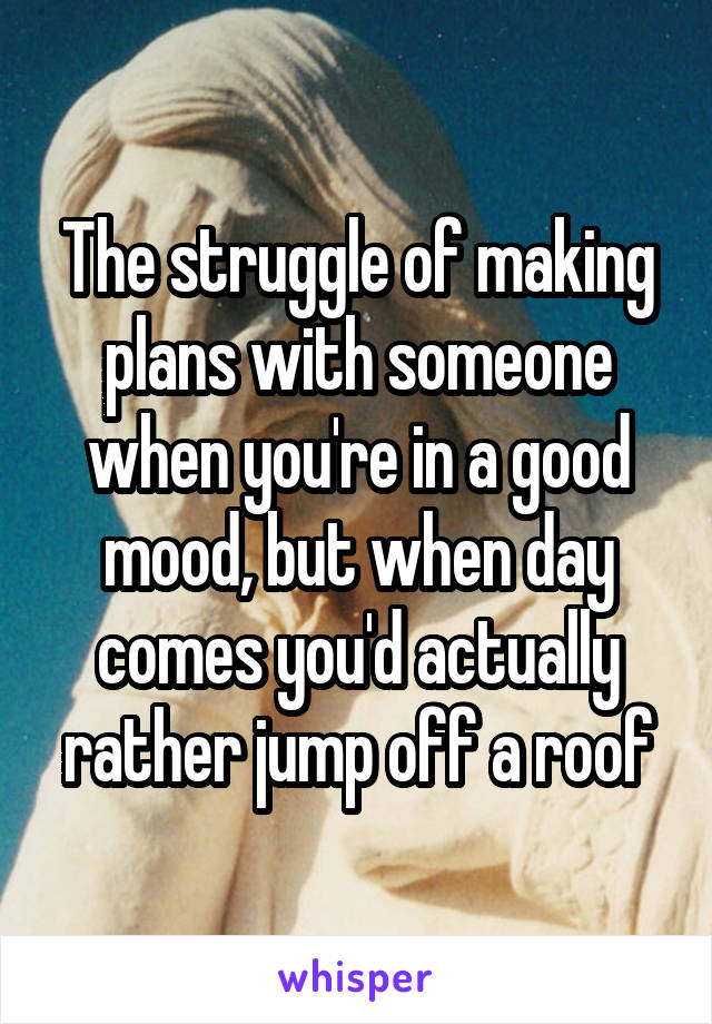 The struggle of making plans with someone when you're in a good mood, but when day comes you'd actually rather jump off a roof
